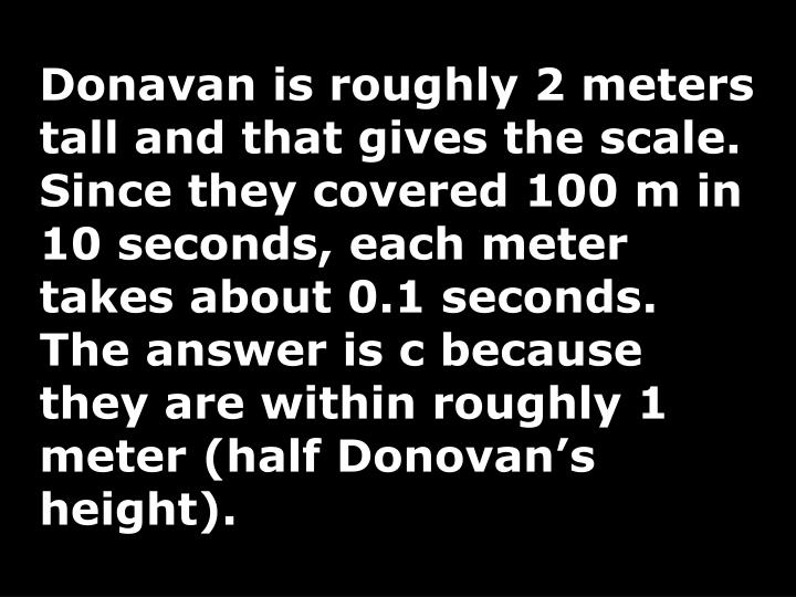 Donavan is roughly 2 meters tall and that gives the scale. Since they covered 100 m in 10 seconds, each meter takes about 0.1 seconds. The answer is c because they are within roughly 1 meter (half Donovan's height).