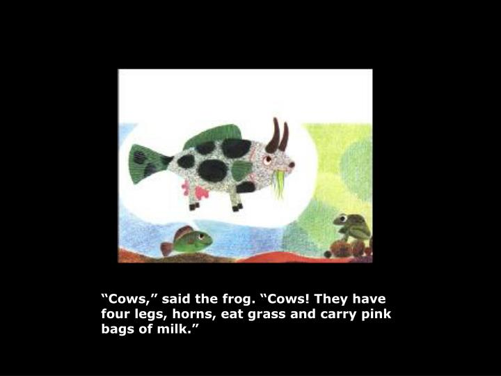 """Cows,"" said the frog. ""Cows! They have four legs, horns, eat grass and carry pink bags of milk."""