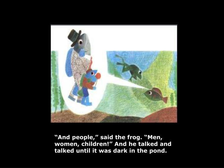 """And people,"" said the frog. ""Men, women, children!"" And he talked and talked until it was dark in the pond."