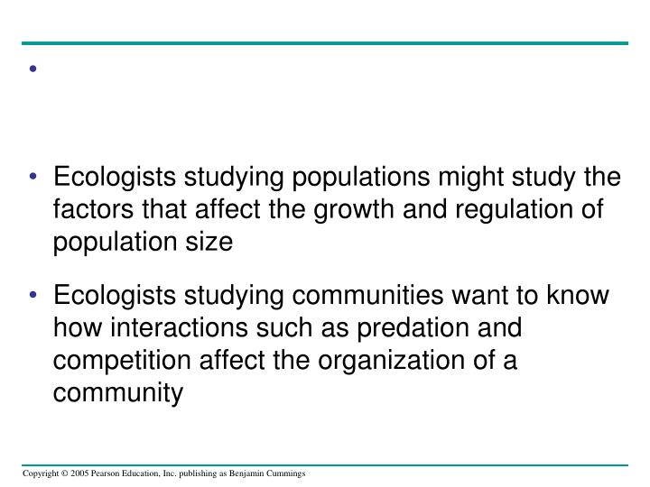 Ecologists studying populations might study the factors that affect the growth and regulation of population size