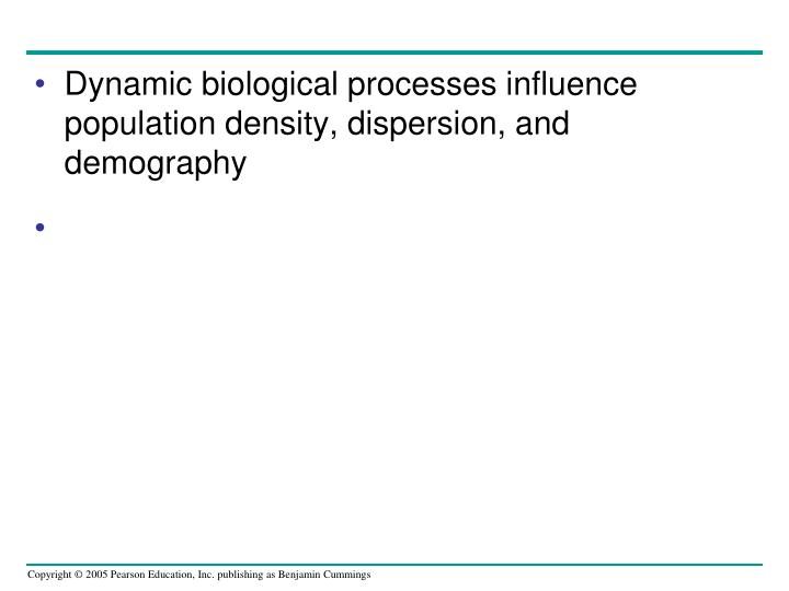 Dynamic biological processes influence population density, dispersion, and demography