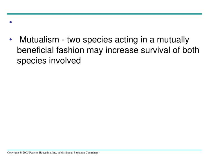 Mutualism - two species acting in a mutually beneficial fashion may increase survival of both species involved