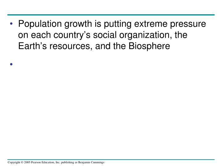 Population growth is putting extreme pressure on each country's social organization, the Earth's resources, and the Biosphere