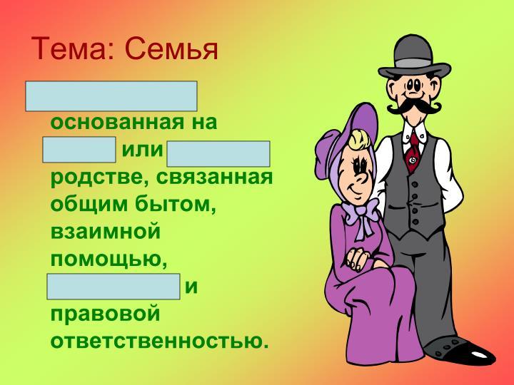 Малая группа, основанная на браке или кровном родстве, связанная общим бытом, взаимной помощью, моральной и правовой ответственностью.