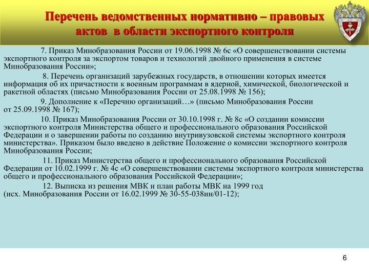 7. Приказ Минобразования России от 19.06.1998 № 6с «О совершенствовании системы экспортного контроля за экспортом товаров и технологий двойного применения в системе Минобразования России»;