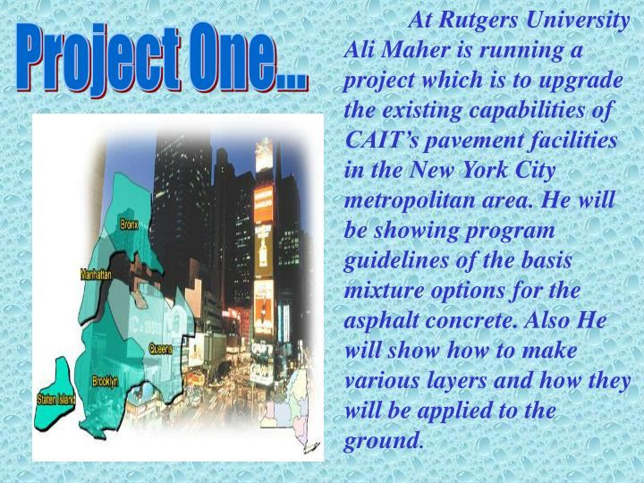 At Rutgers University Ali Maher is running a project which is to upgrade the existing capabilities of CAIT's pavement facilities in the New York City metropolitan area. He will be showing program guidelines of the basis mixture options for the asphalt concrete. Also He will show how to make various layers and how they will be applied to the ground