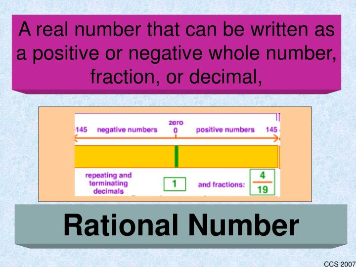 A real number that can be written as a positive or negative whole number, fraction, or decimal,