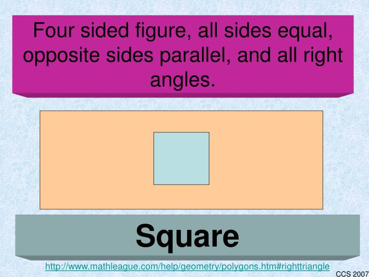 Four sided figure, all sides equal, opposite sides parallel, and all right angles.