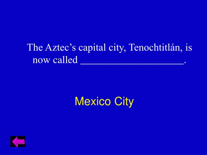 The Aztec's capital city, Tenochtitlán, is now called ____________________.
