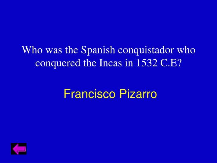 Who was the Spanish conquistador who conquered the Incas in 1532 C.E?