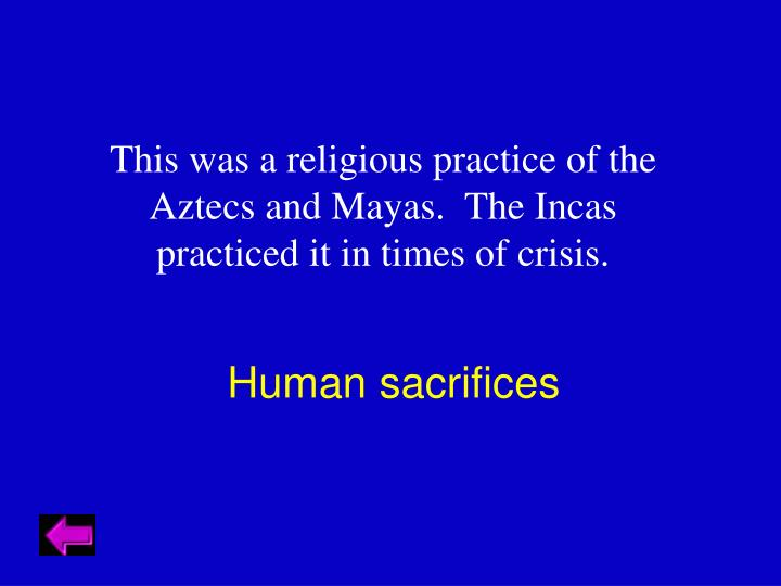 This was a religious practice of the Aztecs and Mayas.  The Incas practiced it in times of crisis.