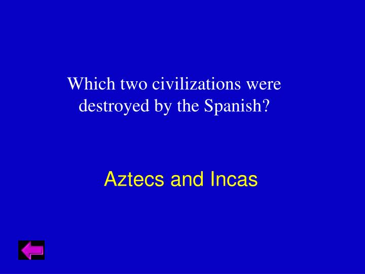 Which two civilizations were destroyed by the Spanish?