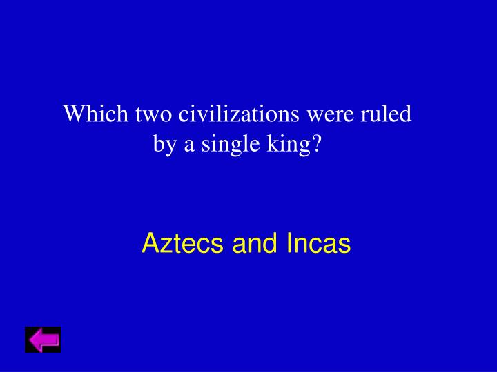 Which two civilizations were ruled by a single king?