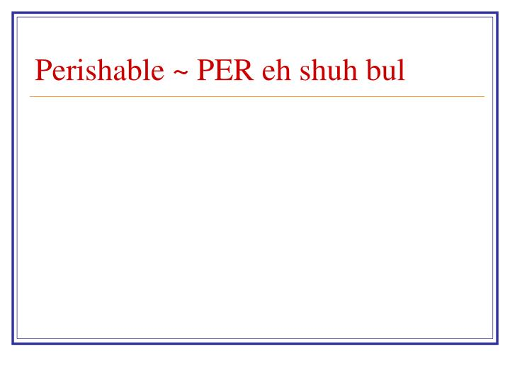 Perishable ~ PER eh shuh bul
