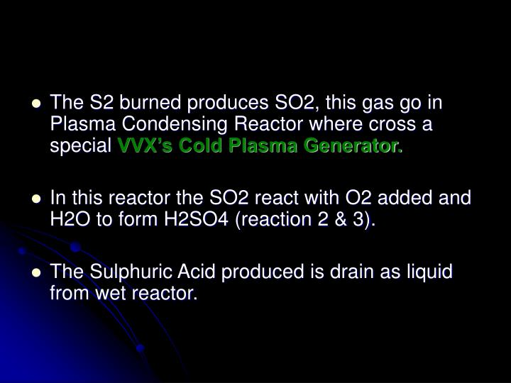 The S2 burned produces SO2, this gas go in Plasma Condensing Reactor where cross a special