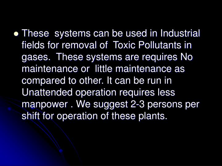 These systems can be used in Industrial fields for removal of Toxic Pollutants in  gases. These systems are requires No maintenance or little maintenance as compared to other. It can be run in Unattended operation requires less manpower . We suggest 2-3 persons per shift for operation of these plants.