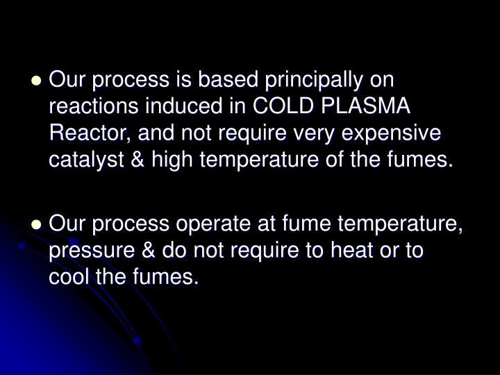 Our process is based principally on reactions induced in COLD PLASMA Reactor, and not require very expensive catalyst & high temperature of the fumes.