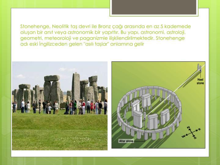 """Stonehenge, Neolitik taş devri ile Bronz çağı arasında en az 5 kademede oluşan bir anıt veya astronomik bir yapıttır. Bu yapı, astronomi, astroloji, geometri, meteoroloji ve paganizmle ilişkilendirilmektedir. Stonehenge adı eski İngilizceden gelen """"asılı taşlar"""" anlamına gelir"""