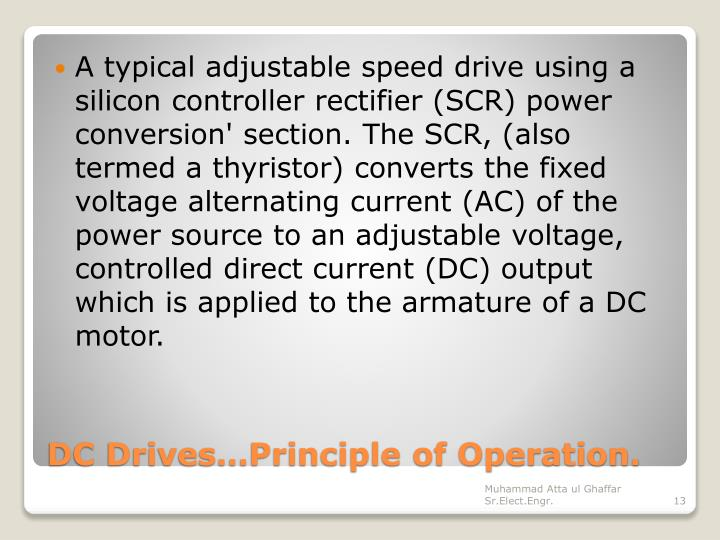 A typical adjustable speed drive using a silicon controller rectifier (SCR) power conversion' section. The SCR, (also termed a thyristor) converts the fixed voltage alternating current (AC) of the power source to an adjustable voltage, controlled direct current (DC) output which is applied to the armature of a DC motor.