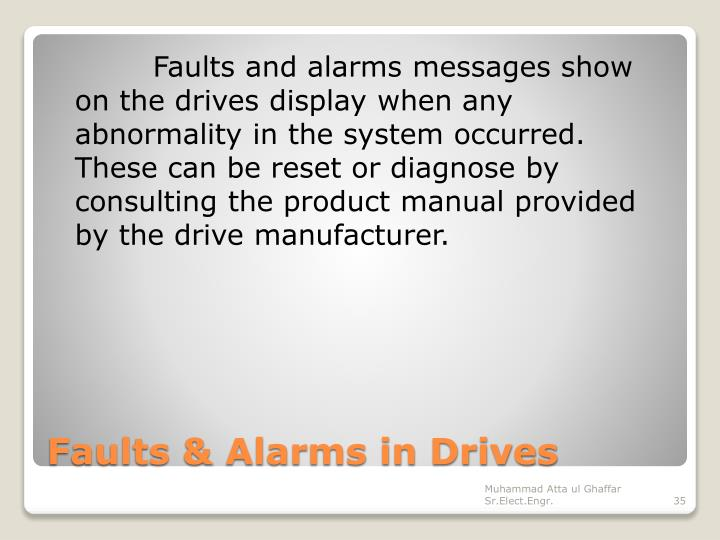 Faults and alarms messages show on the drives display when any abnormality in the system occurred. These can be reset or diagnose by consulting the product manual provided by the drive manufacturer.
