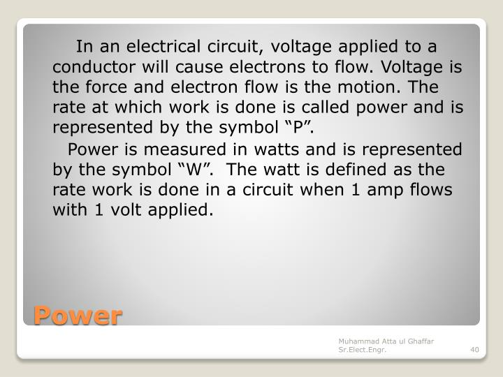"""In an electrical circuit, voltage applied to a conductor will cause electrons to flow. Voltage is the force and electron flow is the motion. The rate at which work is done is called power and is represented by the symbol """"P""""."""