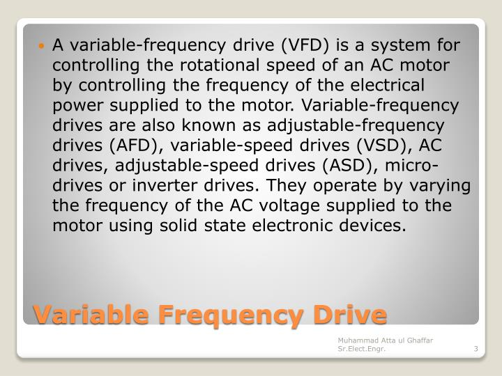 A variable-frequency drive (VFD) is a system for controlling the rotational speed of an AC motor by controlling the frequency of the electrical power supplied to the motor. Variable-frequency drives are also known as adjustable-frequency drives (AFD), variable-speed drives (VSD), AC drives, adjustable-speed drives (ASD), micro-drives or inverter drives. They operate by varying the frequency of the AC voltage supplied to the motor using solid state electronic devices.