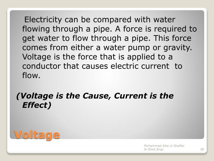 Electricity can be compared with water flowing through a pipe. A force is required to get water to flow through a pipe. This force comes from either a water pump or gravity. Voltage is the force that is applied to a conductor that causes electric current  to flow.