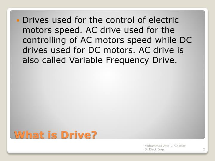 Drives used for the control of electric motors speed. AC drive used for the controlling of AC motors speed while DC drives used for DC motors. AC drive is also called Variable Frequency Drive.