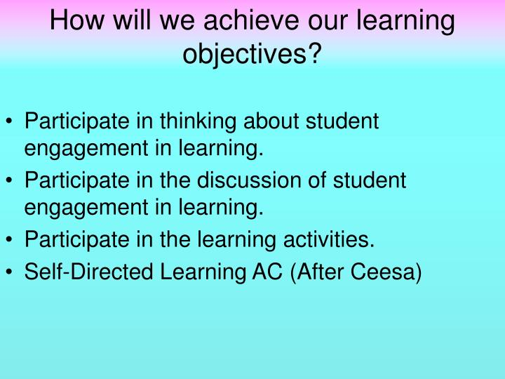 How will we achieve our learning objectives?