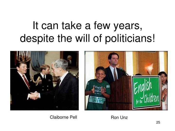It can take a few years, despite the will of politicians!