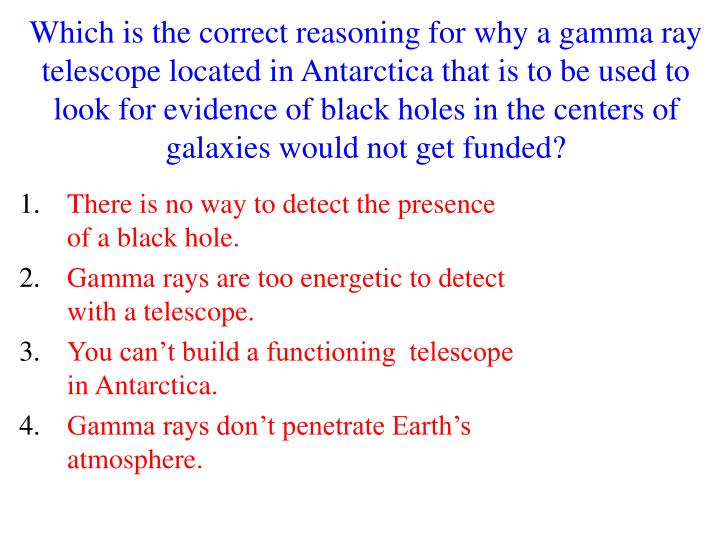 Which is the correct reasoning for why a gamma ray telescope located in Antarctica that is to be used to look for evidence of black holes in the centers of galaxies would not get funded?