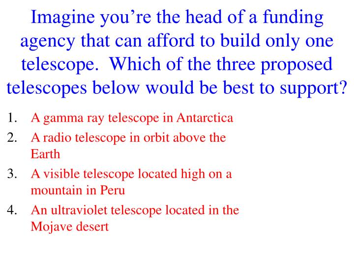 Imagine you're the head of a funding agency that can afford to build only one telescope.  Which of the three proposed telescopes below would be best to support?