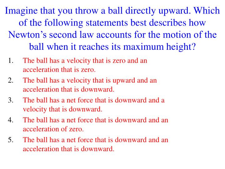 Imagine that you throw a ball directly upward. Which of the following statements best describes how Newton's second law accounts for the motion of the ball when it reaches its maximum height?