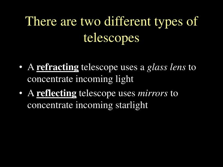 There are two different types of  telescopes