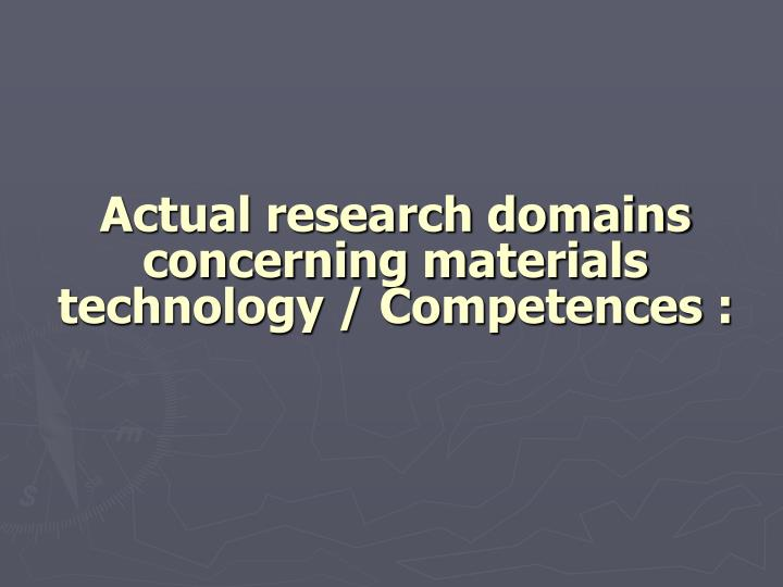 Actual research domains concerning materials technology / Competences :