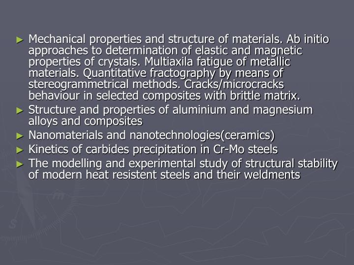 Mechanical properties and structure of materials. Ab initio approaches to determination of elastic and magnetic properties of crystals. Multiaxila fatigue of metallic materials. Quantitative fractography by means of stereogrammetrical methods. Cracks/microcracks behaviour in selected composites with brittle matrix.
