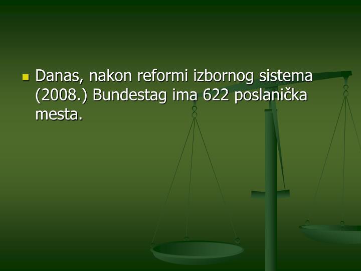 Danas, nakon reformi izbornog sistema (2008.) Bundestag ima 622 poslanička mesta.