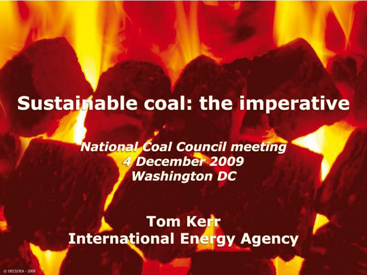 National coal council meeting 4 december 2009 washington dc tom kerr international energy agency