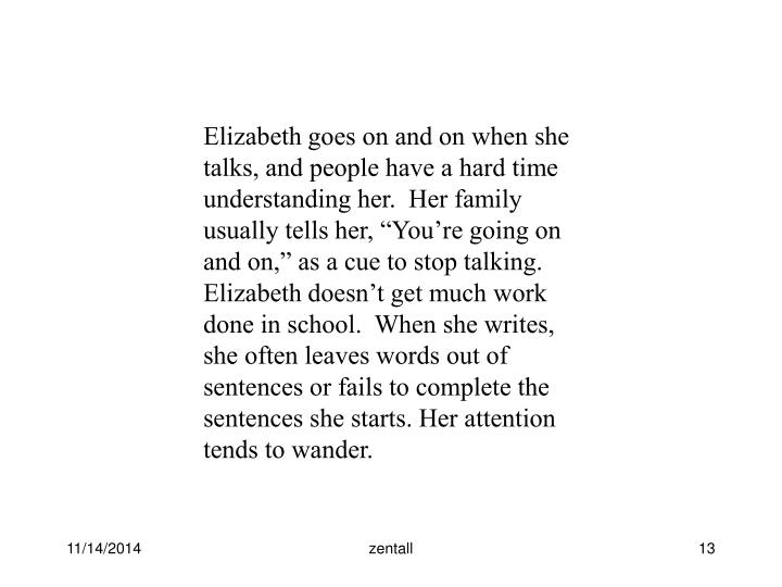 """Elizabeth goes on and on when she talks, and people have a hard time understanding her.  Her family usually tells her, """"You're going on and on,"""" as a cue to stop talking. Elizabeth doesn't get much work done in school.  When she writes, she often leaves words out of sentences or fails to complete the sentences she starts. Her attention tends to wander."""