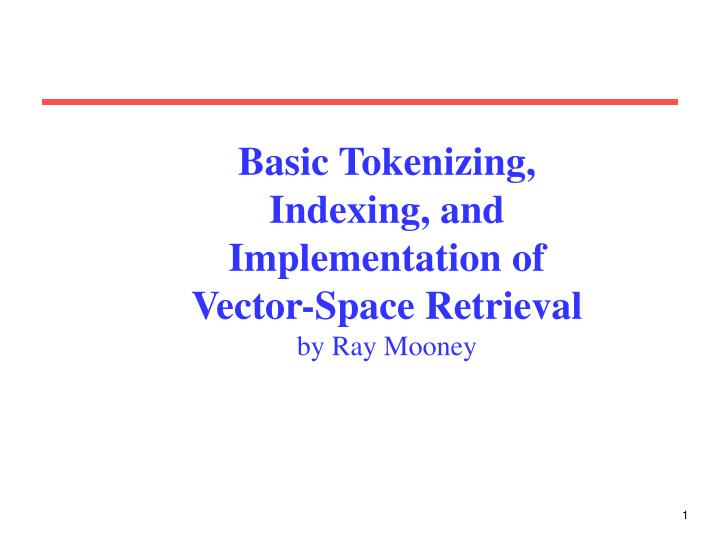 Basic tokenizing indexing and implementation of vector space retrieval by ray mooney
