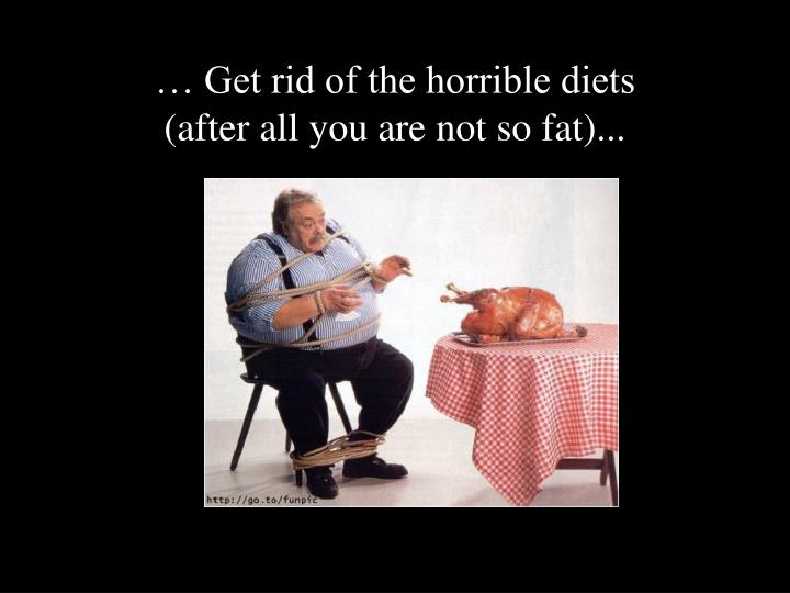 … Get rid of the horrible diets