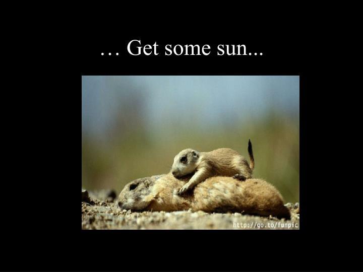 … Get some sun...