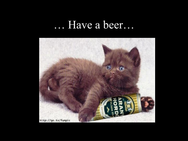 … Have a beer…