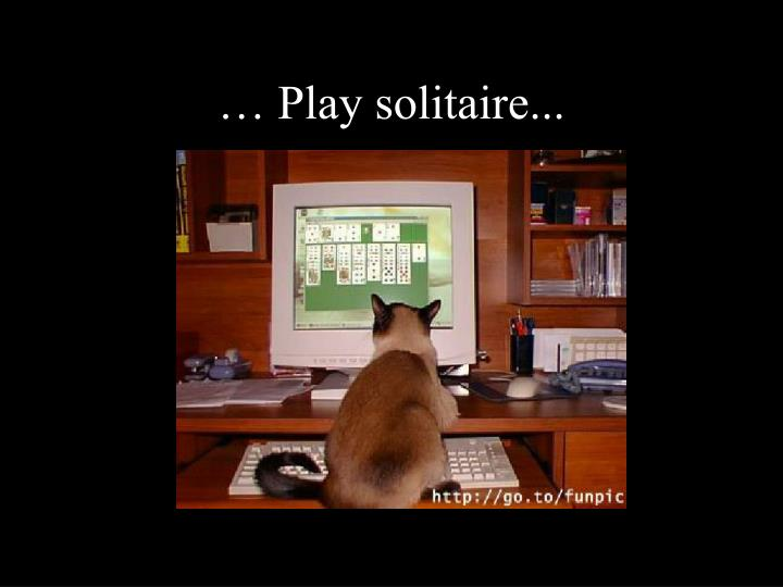 … Play solitaire...