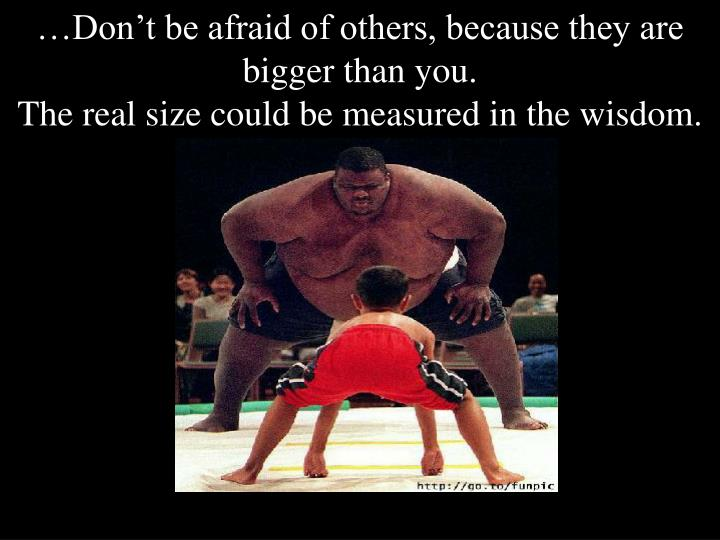 …Don't be afraid of others, because they are bigger than you.