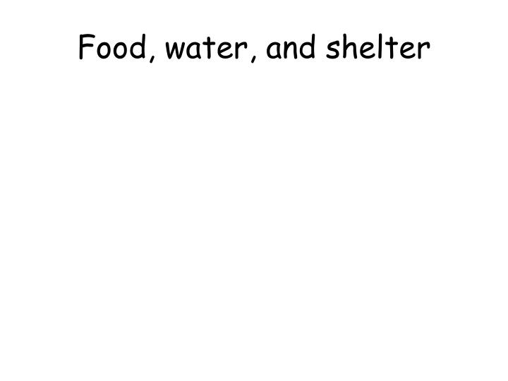 Food, water, and shelter