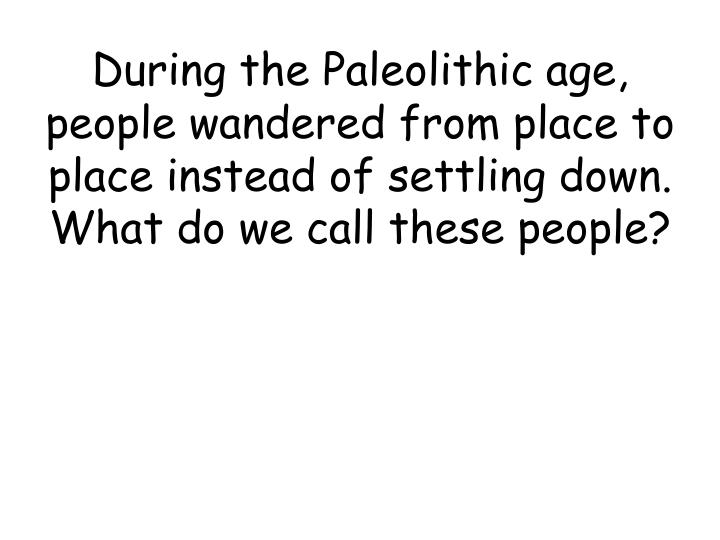 During the Paleolithic age, people wandered from place to place instead of settling down. What do we call these people?