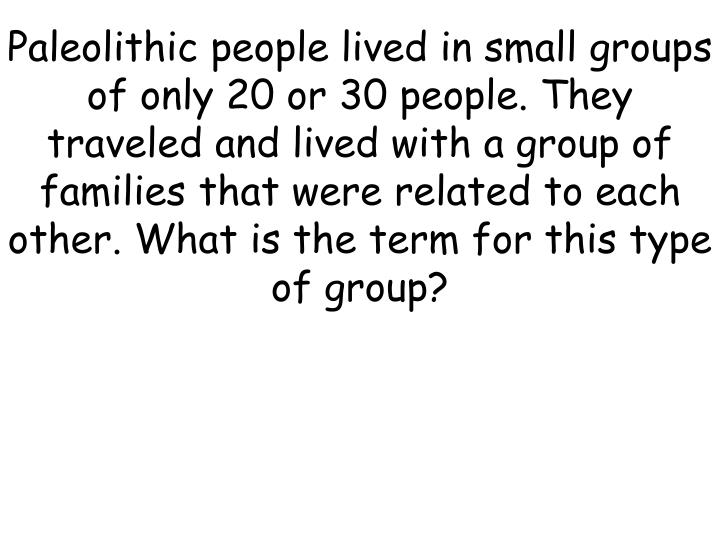 Paleolithic people lived in small groups of only 20 or 30 people. They traveled and lived with a group of families that were related to each other. What is the term for this type of group?