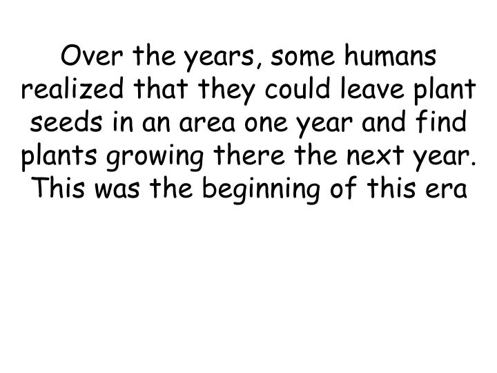 Over the years, some humans realized that they could leave plant seeds in an area one year and find plants growing there the next year. This was the beginning of this era