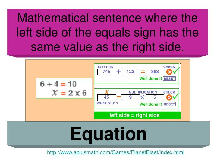 Mathematical sentence where the left side of the equals sign has the same value as the right side.